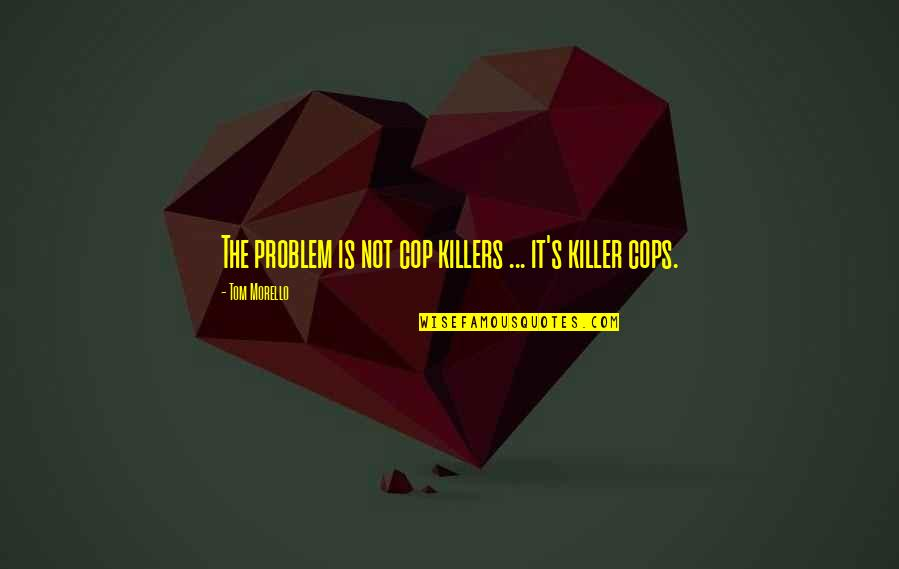 Tom Morello Quotes By Tom Morello: The problem is not cop killers ... it's
