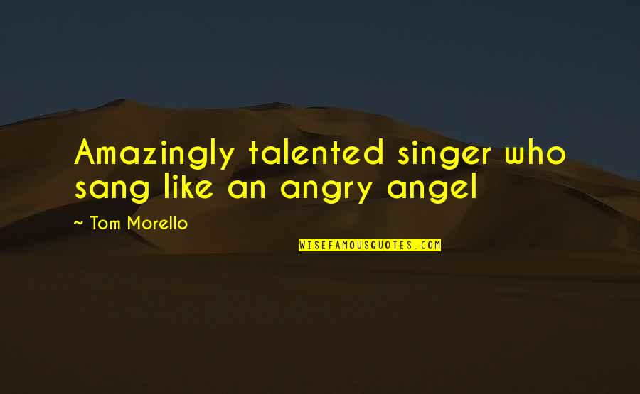 Tom Morello Quotes By Tom Morello: Amazingly talented singer who sang like an angry