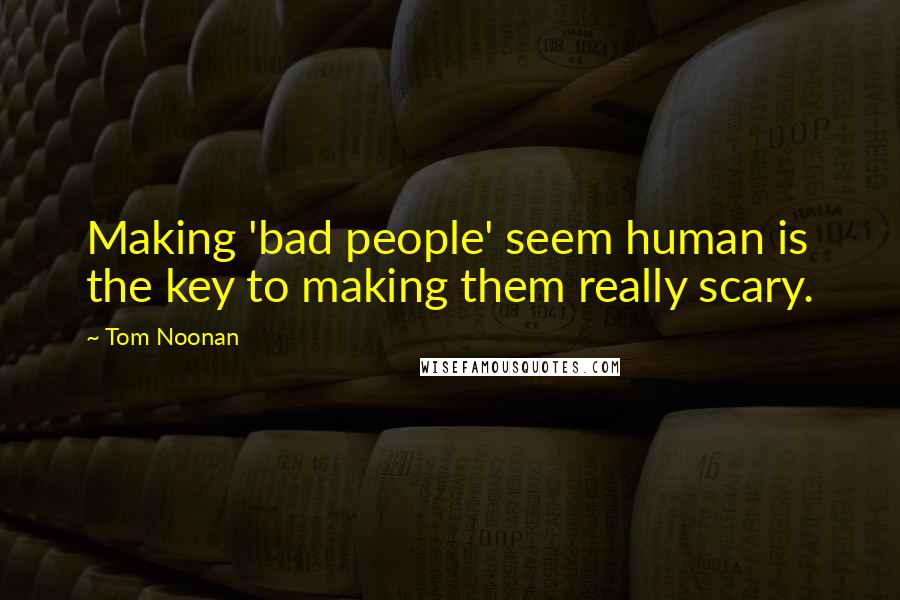 Tom Noonan quotes: Making 'bad people' seem human is the key to making them really scary.