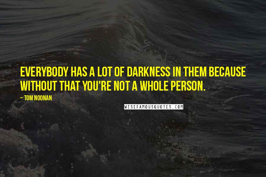 Tom Noonan quotes: Everybody has a lot of darkness in them because without that you're not a whole person.