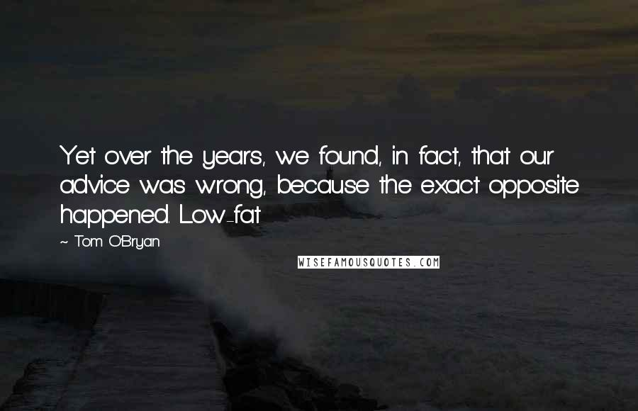 Tom O'Bryan quotes: Yet over the years, we found, in fact, that our advice was wrong, because the exact opposite happened. Low-fat