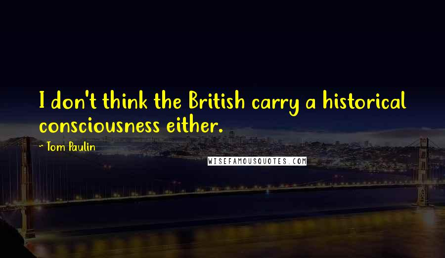 Tom Paulin quotes: I don't think the British carry a historical consciousness either.