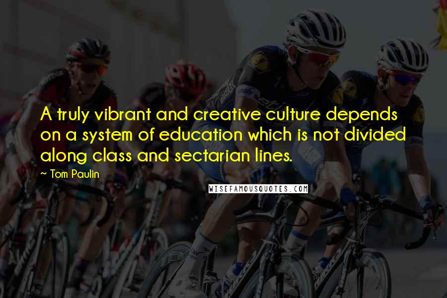 Tom Paulin quotes: A truly vibrant and creative culture depends on a system of education which is not divided along class and sectarian lines.