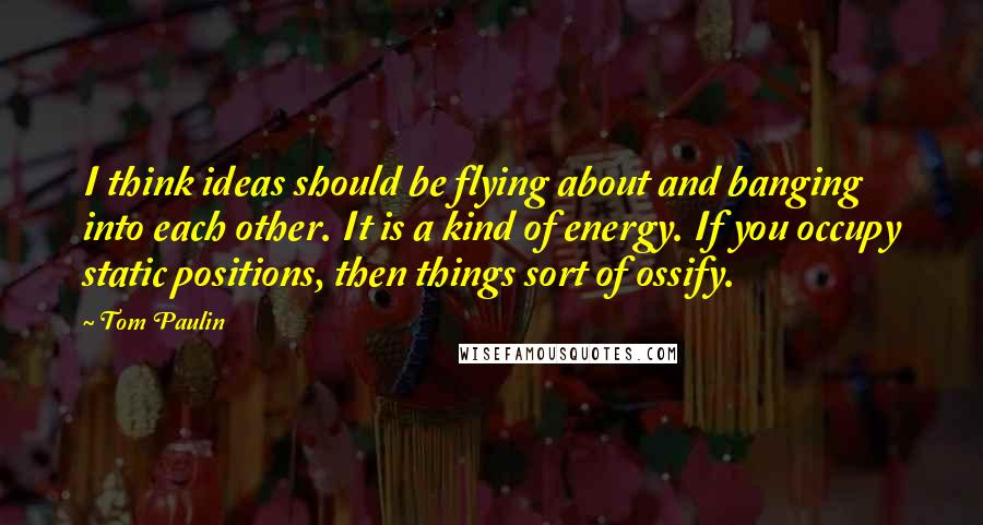 Tom Paulin quotes: I think ideas should be flying about and banging into each other. It is a kind of energy. If you occupy static positions, then things sort of ossify.