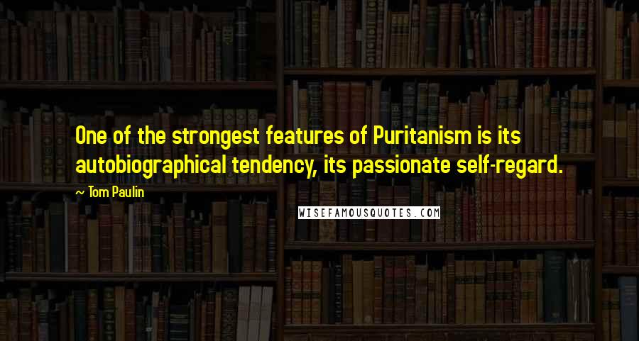 Tom Paulin quotes: One of the strongest features of Puritanism is its autobiographical tendency, its passionate self-regard.