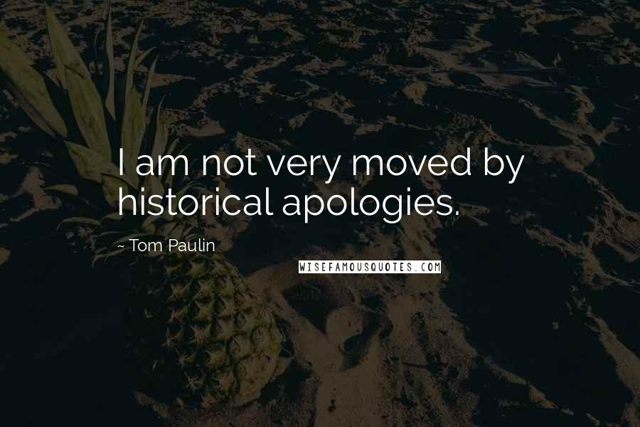 Tom Paulin quotes: I am not very moved by historical apologies.