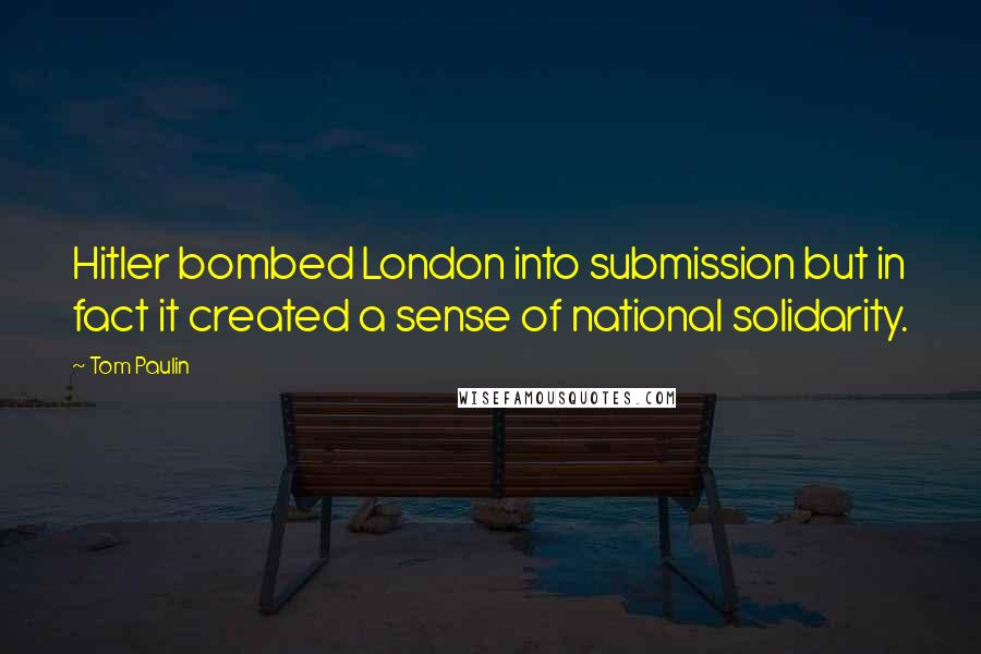 Tom Paulin quotes: Hitler bombed London into submission but in fact it created a sense of national solidarity.