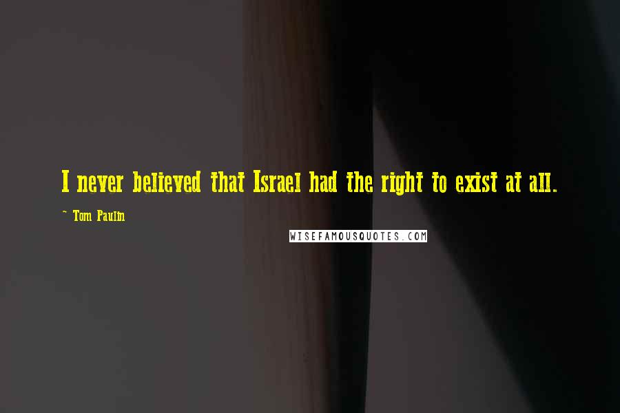 Tom Paulin quotes: I never believed that Israel had the right to exist at all.