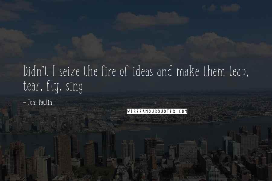 Tom Paulin quotes: Didn't I seize the fire of ideas and make them leap, tear, fly, sing