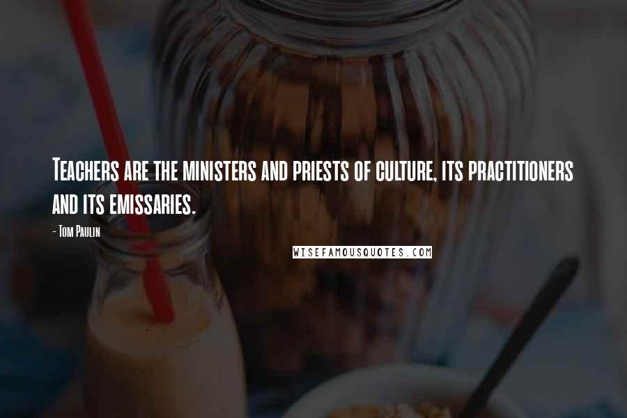 Tom Paulin quotes: Teachers are the ministers and priests of culture, its practitioners and its emissaries.