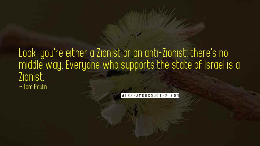 Tom Paulin quotes: Look, you're either a Zionist or an anti-Zionist: there's no middle way. Everyone who supports the state of Israel is a Zionist.