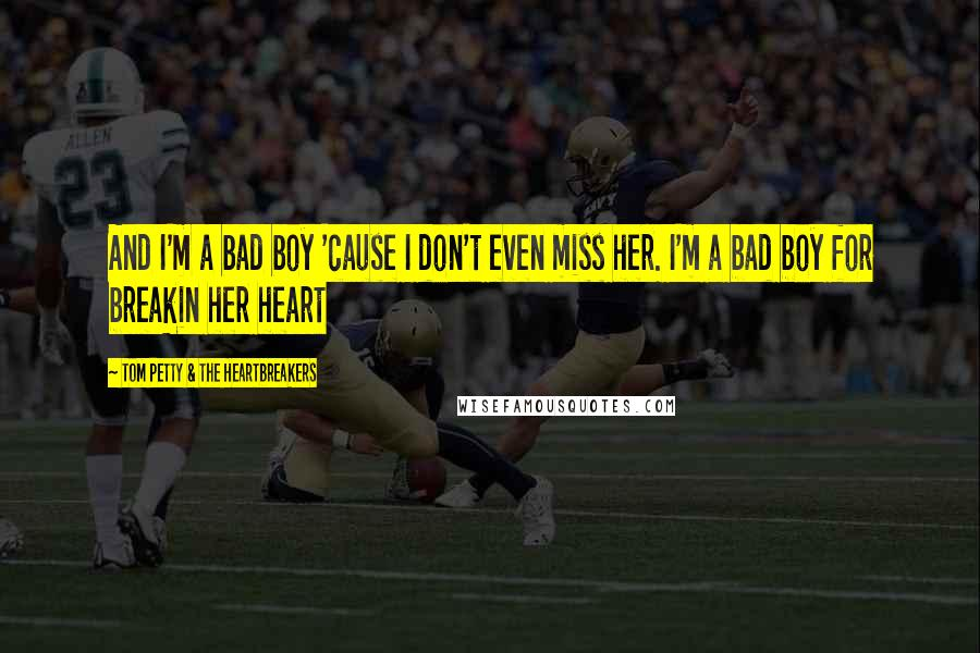 Tom Petty & The Heartbreakers quotes: And I'm a bad boy 'cause I don't even miss her. I'm a bad boy for breakin her heart