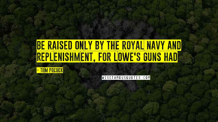Tom Pocock quotes: be raised only by the Royal Navy and replenishment, for Lowe's guns had