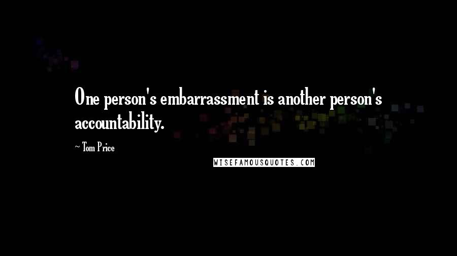 Tom Price quotes: One person's embarrassment is another person's accountability.