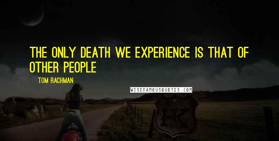 Tom Rachman quotes: The only death we experience is that of other people