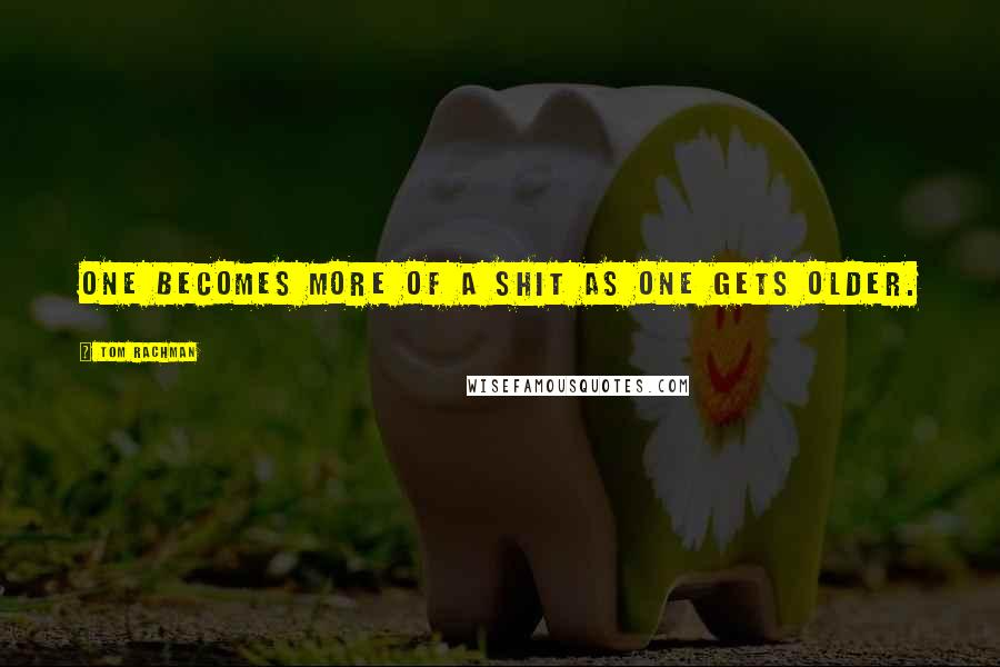 Tom Rachman quotes: One becomes more of a shit as one gets older.