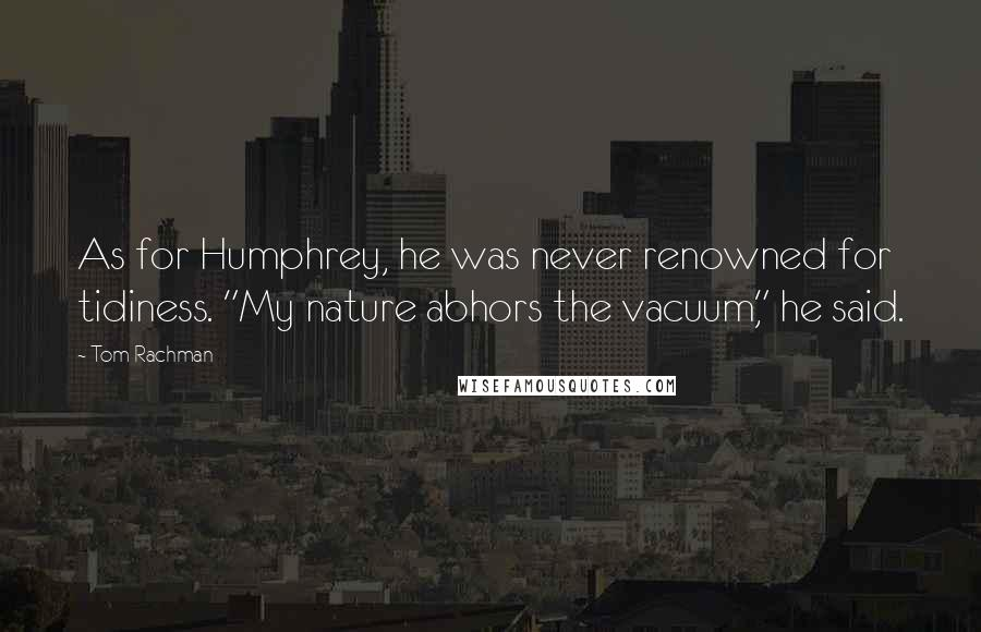 "Tom Rachman quotes: As for Humphrey, he was never renowned for tidiness. ""My nature abhors the vacuum,"" he said."
