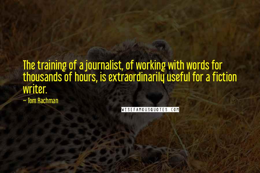 Tom Rachman quotes: The training of a journalist, of working with words for thousands of hours, is extraordinarily useful for a fiction writer.