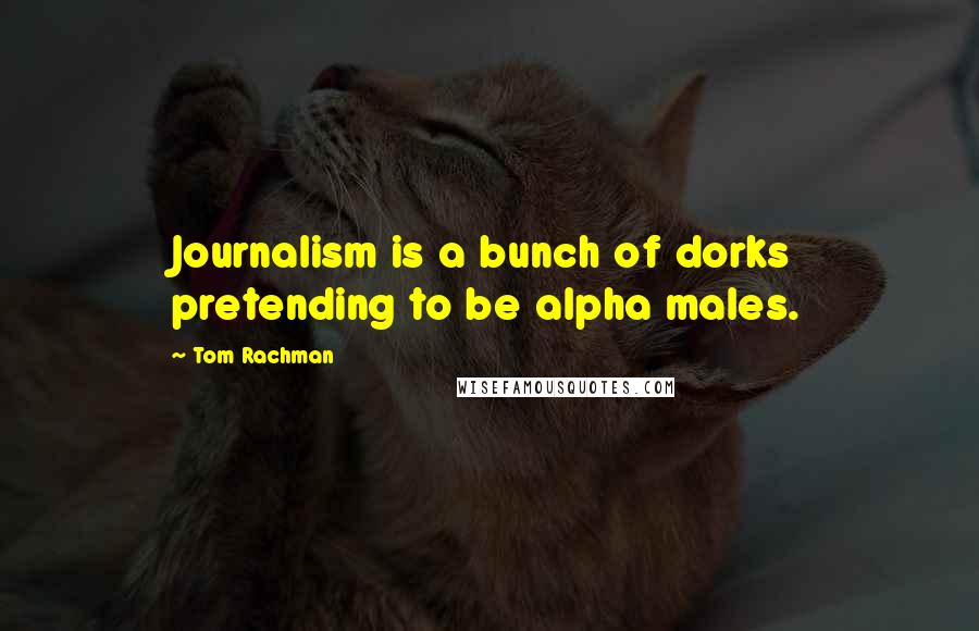 Tom Rachman quotes: Journalism is a bunch of dorks pretending to be alpha males.