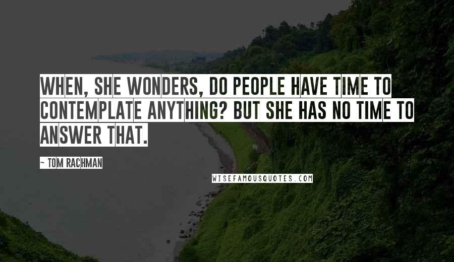 Tom Rachman quotes: When, she wonders, do people have time to contemplate anything? But she has no time to answer that.