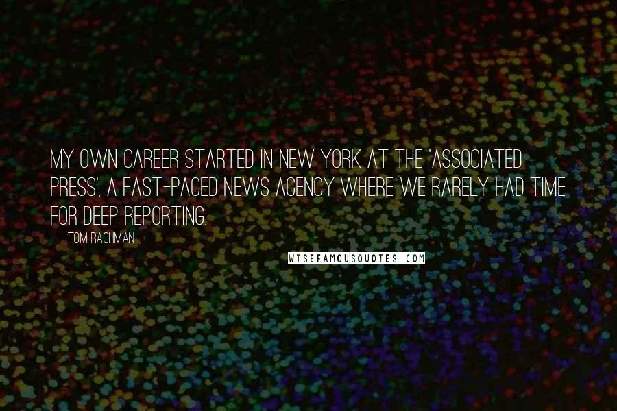 Tom Rachman quotes: My own career started in New York at the 'Associated Press', a fast-paced news agency where we rarely had time for deep reporting.