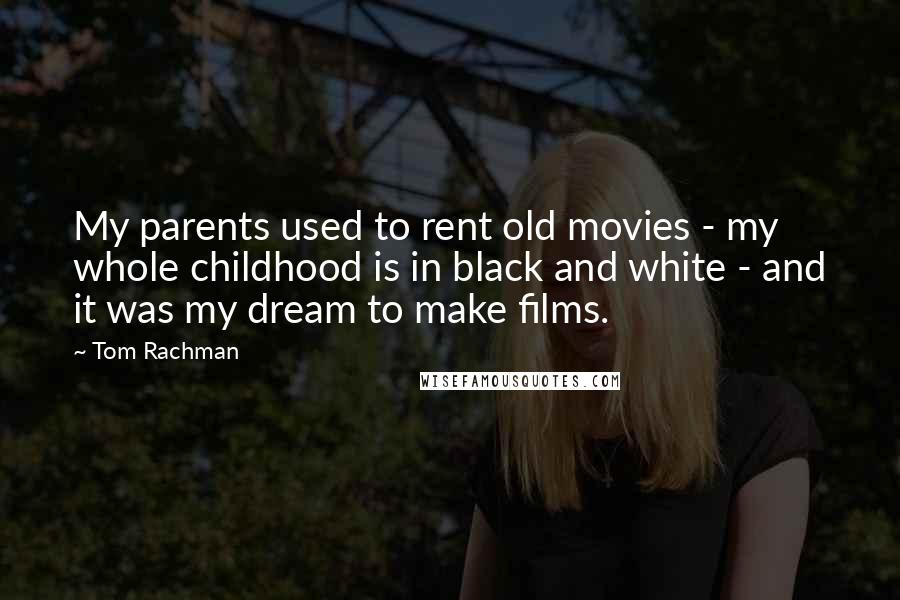 Tom Rachman quotes: My parents used to rent old movies - my whole childhood is in black and white - and it was my dream to make films.
