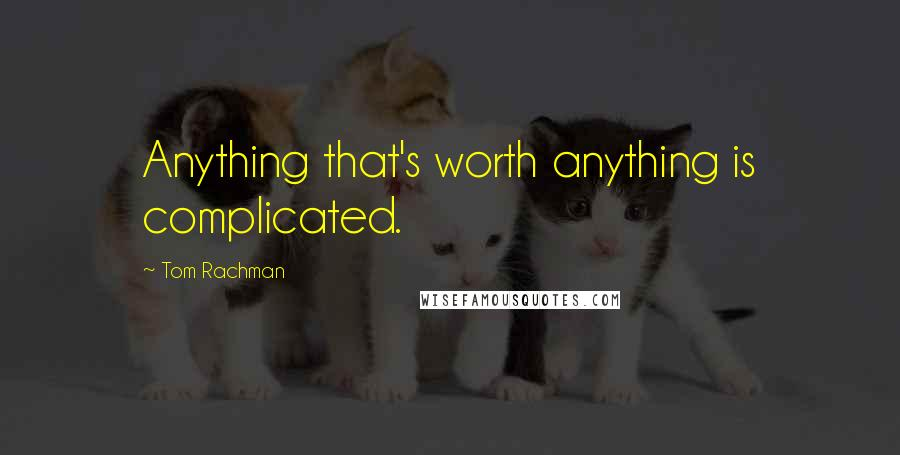 Tom Rachman quotes: Anything that's worth anything is complicated.