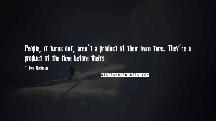 Tom Rachman quotes: People, it turns out, aren't a product of their own time. They're a product of the time before theirs