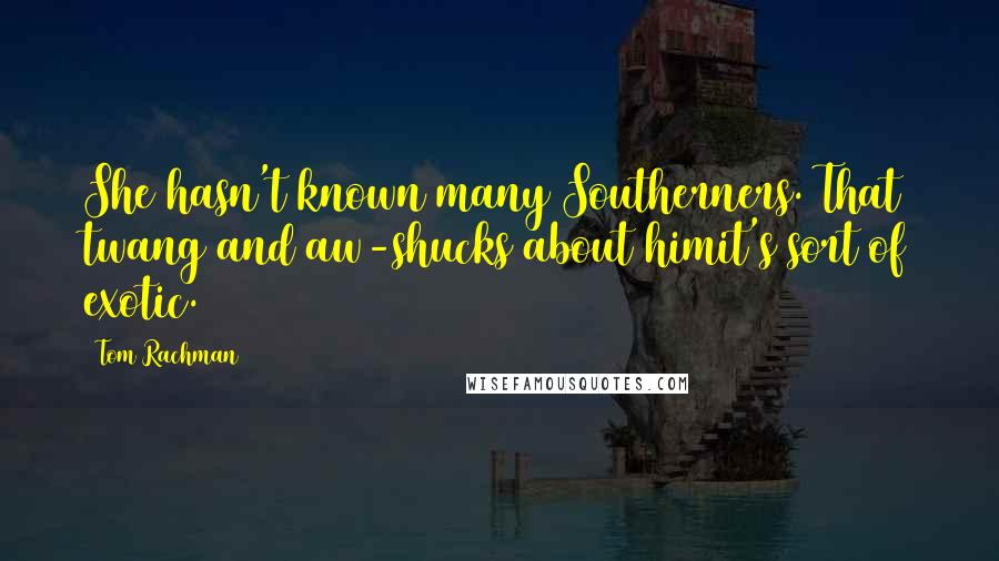 Tom Rachman quotes: She hasn't known many Southerners. That twang and aw-shucks about himit's sort of exotic.