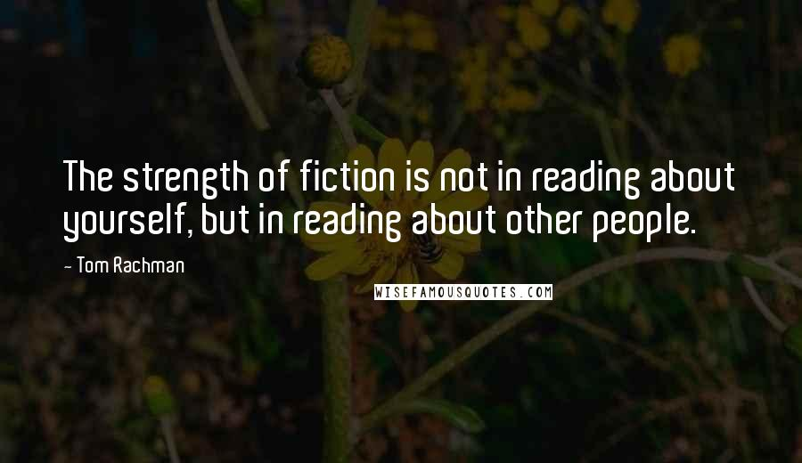 Tom Rachman quotes: The strength of fiction is not in reading about yourself, but in reading about other people.