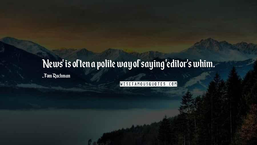 Tom Rachman quotes: News' is often a polite way of saying 'editor's whim.