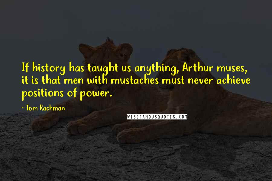 Tom Rachman quotes: If history has taught us anything, Arthur muses, it is that men with mustaches must never achieve positions of power.