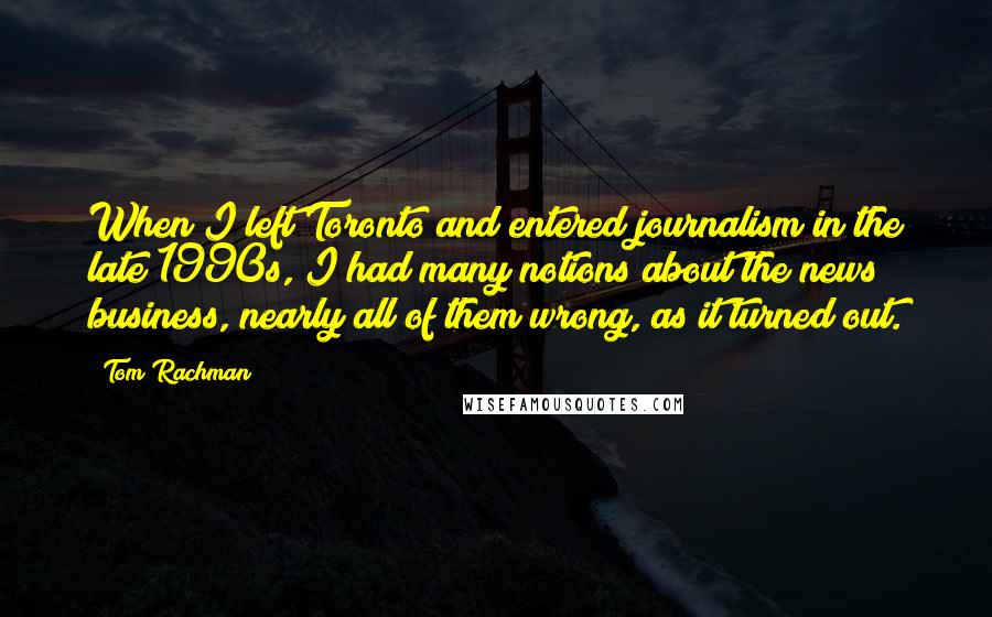 Tom Rachman quotes: When I left Toronto and entered journalism in the late 1990s, I had many notions about the news business, nearly all of them wrong, as it turned out.