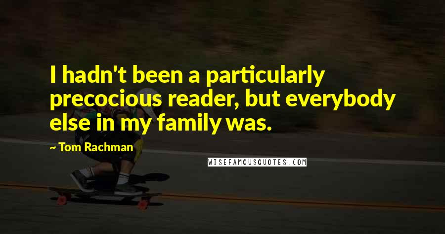 Tom Rachman quotes: I hadn't been a particularly precocious reader, but everybody else in my family was.