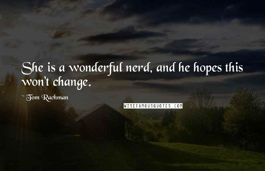 Tom Rachman quotes: She is a wonderful nerd, and he hopes this won't change.