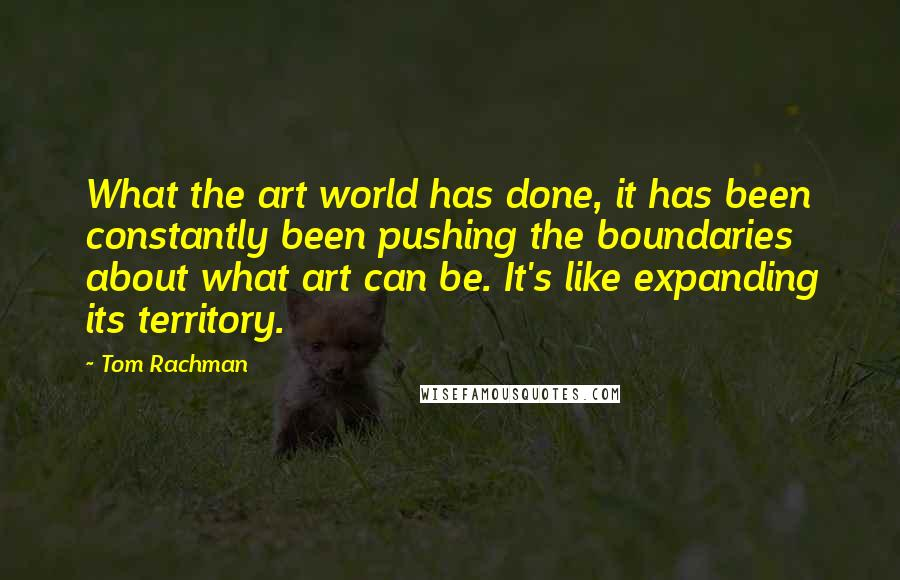 Tom Rachman quotes: What the art world has done, it has been constantly been pushing the boundaries about what art can be. It's like expanding its territory.