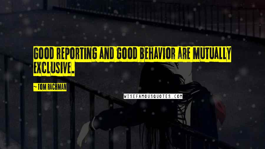 Tom Rachman quotes: Good reporting and good behavior are mutually exclusive.