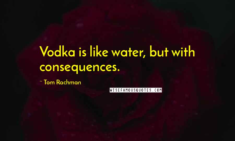 Tom Rachman quotes: Vodka is like water, but with consequences.