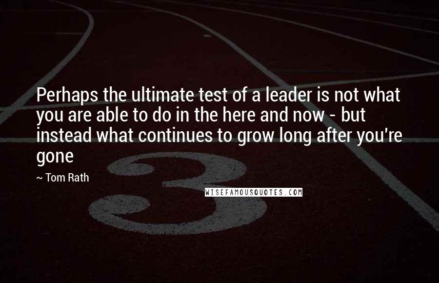 Tom Rath quotes: Perhaps the ultimate test of a leader is not what you are able to do in the here and now - but instead what continues to grow long after you're