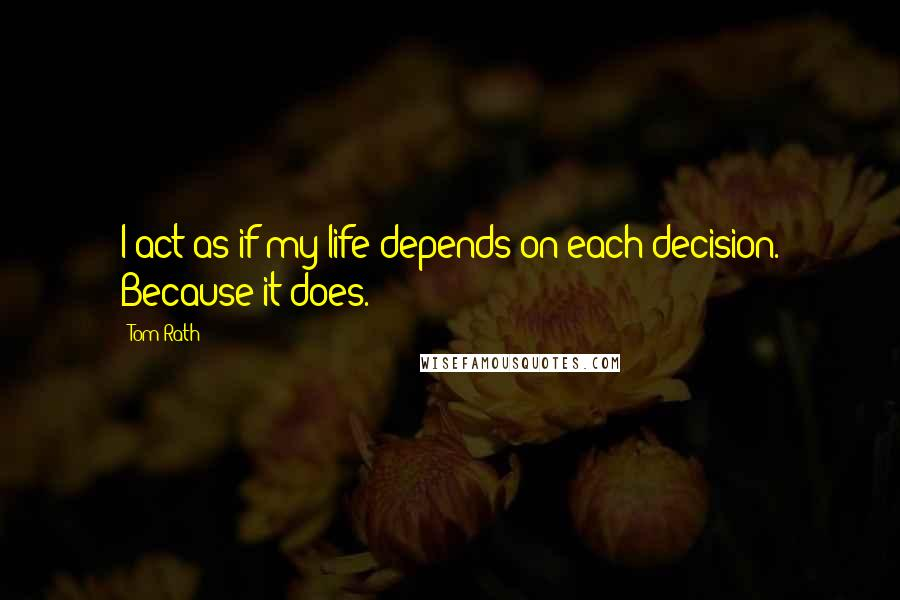 Tom Rath quotes: I act as if my life depends on each decision. Because it does.