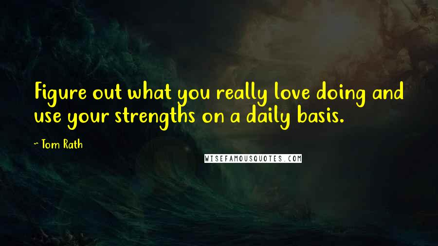 Tom Rath quotes: Figure out what you really love doing and use your strengths on a daily basis.