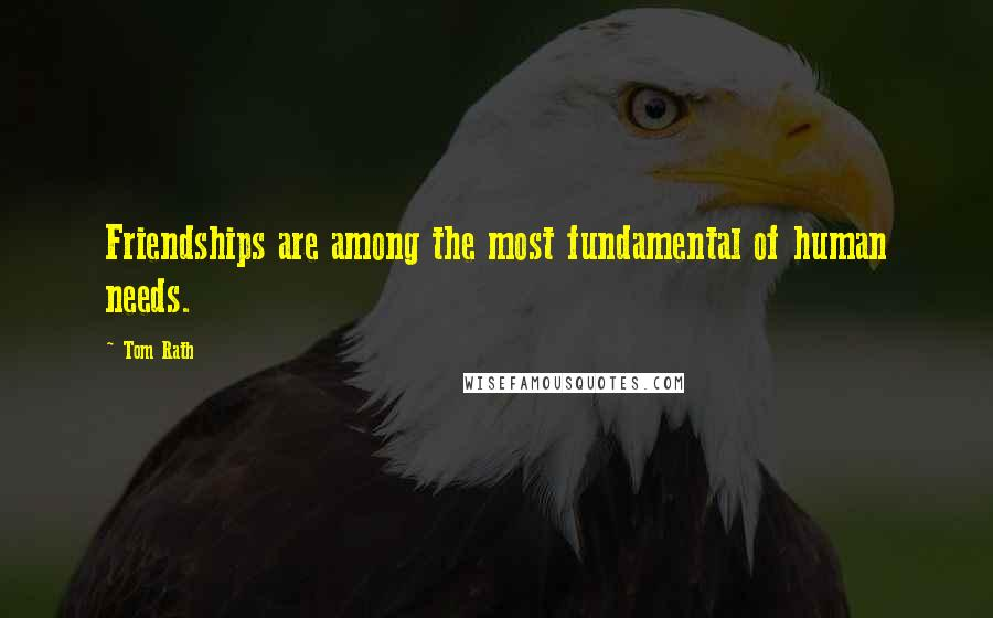 Tom Rath quotes: Friendships are among the most fundamental of human needs.