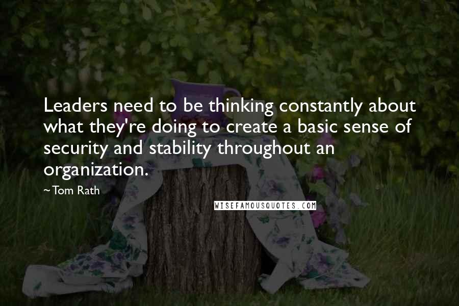 Tom Rath quotes: Leaders need to be thinking constantly about what they're doing to create a basic sense of security and stability throughout an organization.