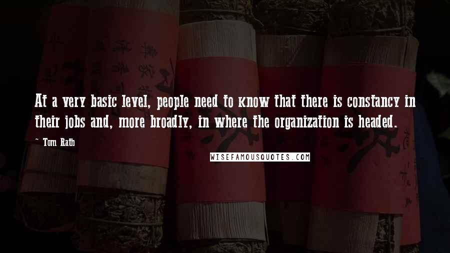 Tom Rath quotes: At a very basic level, people need to know that there is constancy in their jobs and, more broadly, in where the organization is headed.