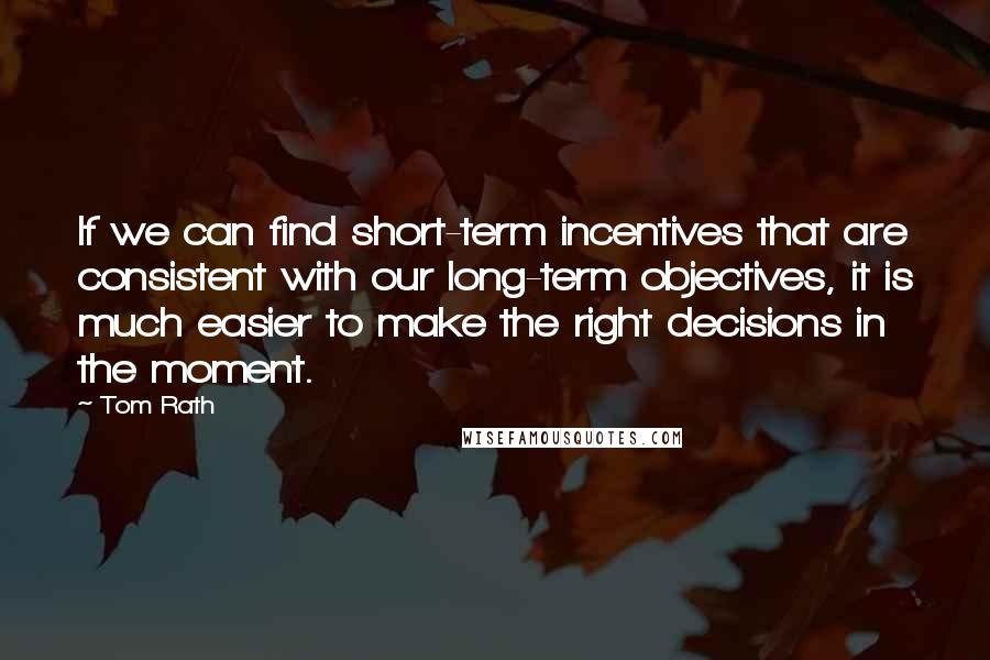 Tom Rath quotes: If we can find short-term incentives that are consistent with our long-term objectives, it is much easier to make the right decisions in the moment.