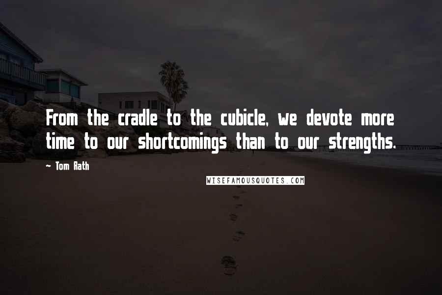 Tom Rath quotes: From the cradle to the cubicle, we devote more time to our shortcomings than to our strengths.