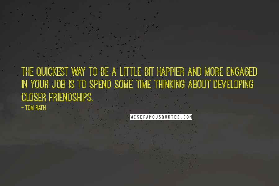 Tom Rath quotes: The quickest way to be a little bit happier and more engaged in your job is to spend some time thinking about developing closer friendships.
