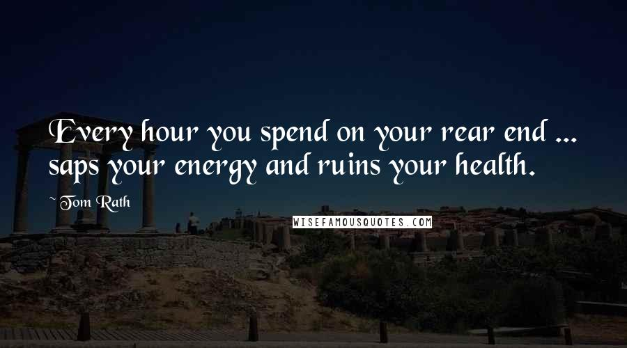 Tom Rath quotes: Every hour you spend on your rear end ... saps your energy and ruins your health.