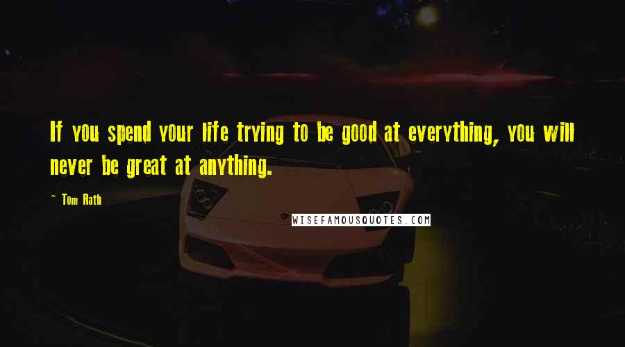 Tom Rath quotes: If you spend your life trying to be good at everything, you will never be great at anything.