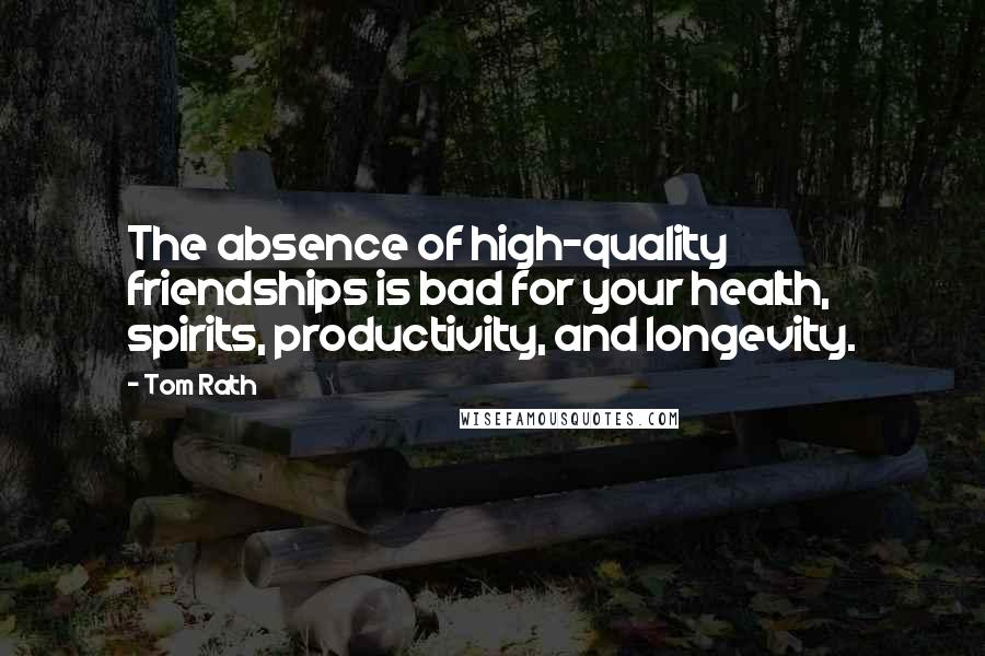 Tom Rath quotes: The absence of high-quality friendships is bad for your health, spirits, productivity, and longevity.